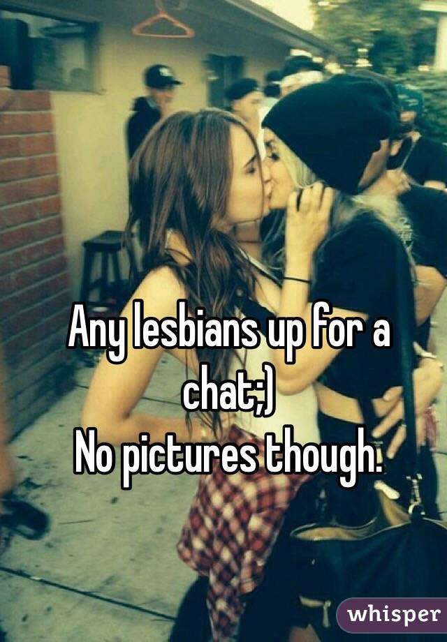 Any lesbians up for a chat;)  No pictures though.