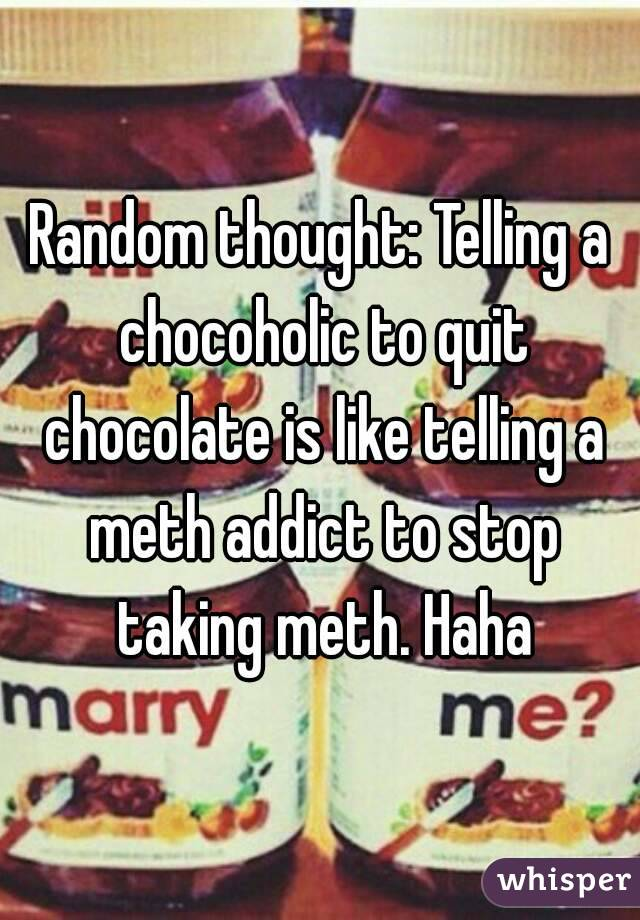 Random thought: Telling a chocoholic to quit chocolate is like telling a meth addict to stop taking meth. Haha