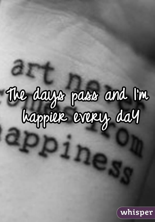 The days pass and I'm happier every daY