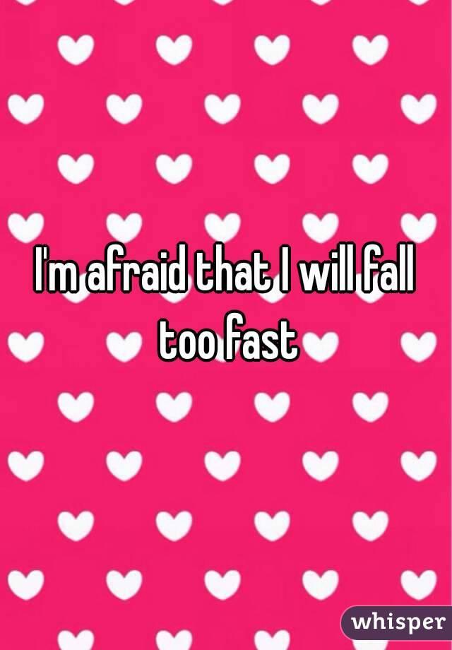 I'm afraid that I will fall too fast