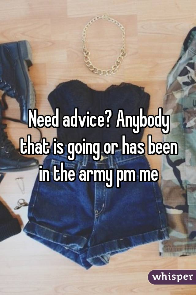 Need advice? Anybody that is going or has been in the army pm me