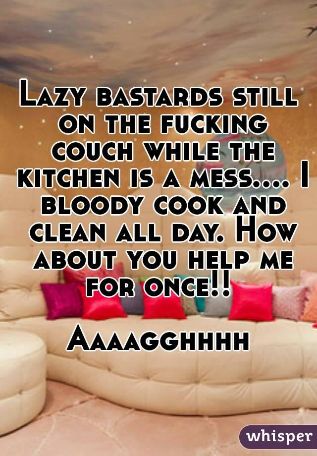 Lazy bastards still on the fucking couch while the kitchen is a mess.... I bloody cook and clean all day. How about you help me for once!!   Aaaagghhhh