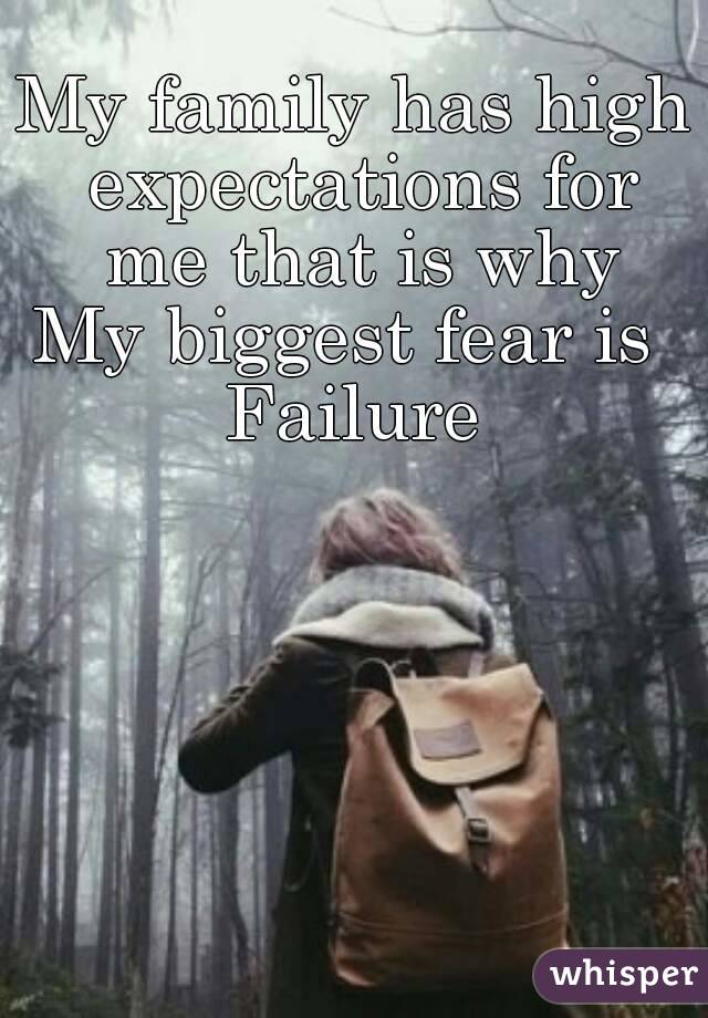 My family has high expectations for me that is why My biggest fear is  Failure