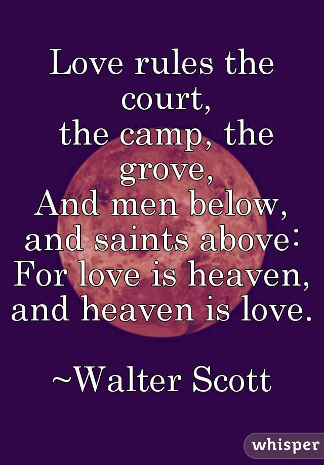 Love rules the court,  the camp, the grove, And men below, and saints above: For love is heaven, and heaven is love.  ~Walter Scott
