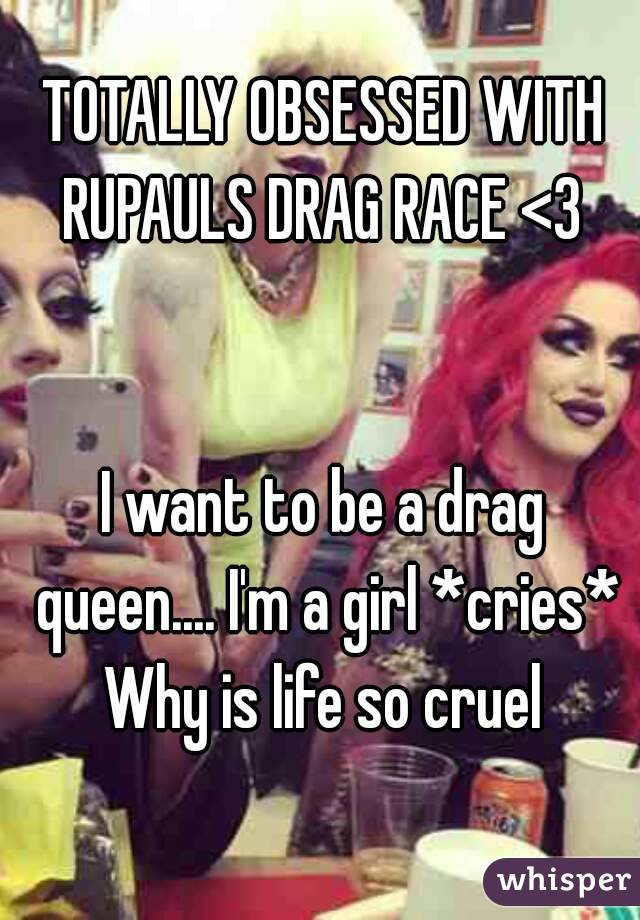 TOTALLY OBSESSED WITH RUPAULS DRAG RACE <3    I want to be a drag queen.... I'm a girl *cries* Why is life so cruel