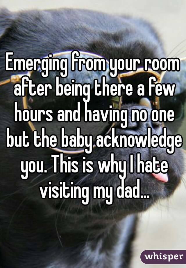 Emerging from your room after being there a few hours and having no one but the baby acknowledge you. This is why I hate visiting my dad...