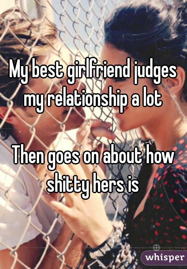 My best girlfriend judges my relationship a lot   Then goes on about how shitty hers is