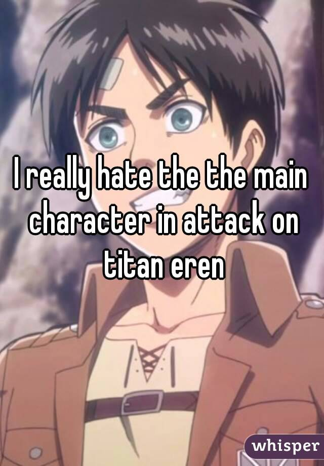 I really hate the the main character in attack on titan eren