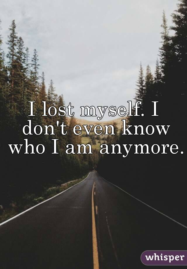 I lost myself. I don't even know who I am anymore.