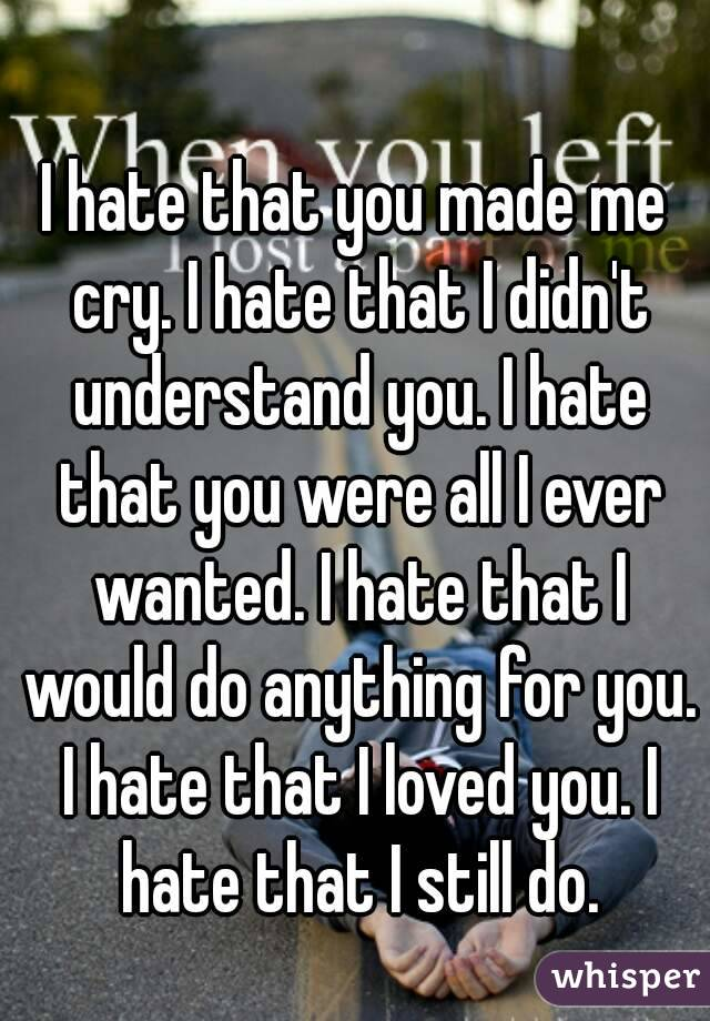 I hate that you made me cry. I hate that I didn't understand you. I hate that you were all I ever wanted. I hate that I would do anything for you. I hate that I loved you. I hate that I still do.