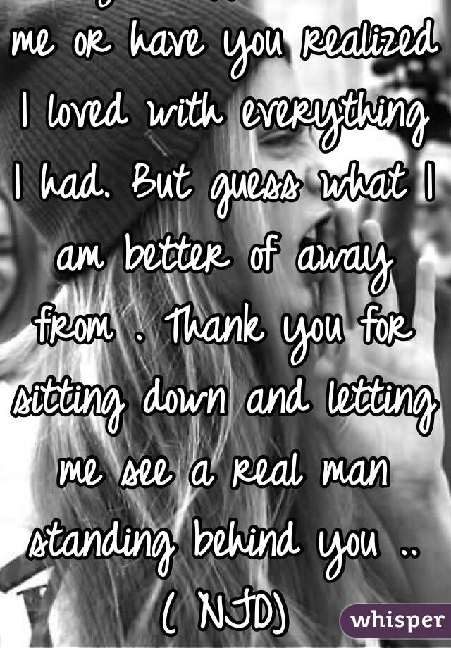 Are you happier without me or have you realized I loved with everything I had. But guess what I am better of away from . Thank you for sitting down and letting me see a real man standing behind you .. ( NJD)