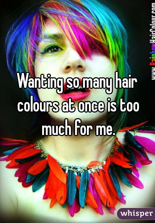 Wanting so many hair colours at once is too much for me.
