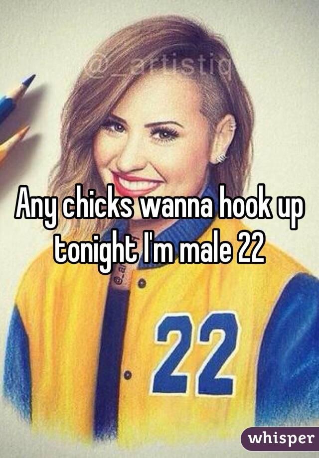 Any chicks wanna hook up tonight I'm male 22