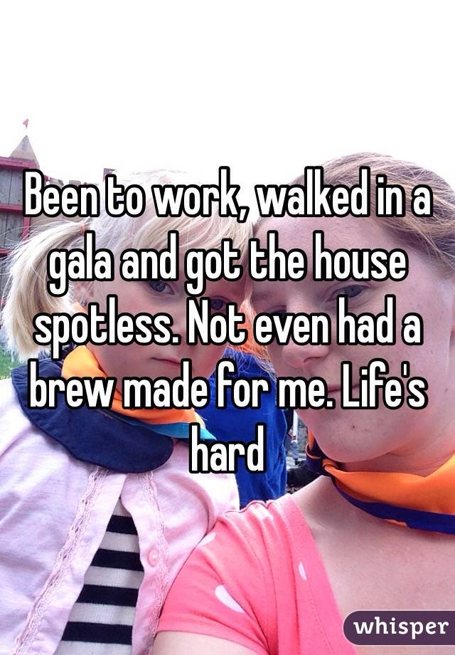 Been to work, walked in a gala and got the house spotless. Not even had a brew made for me. Life's hard