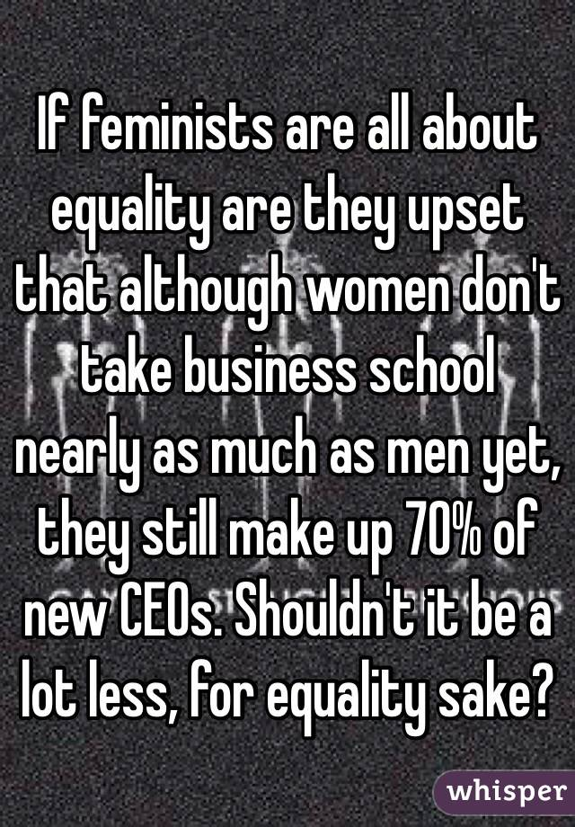 If feminists are all about equality are they upset that although women don't take business school nearly as much as men yet, they still make up 70% of new CEOs. Shouldn't it be a lot less, for equality sake?