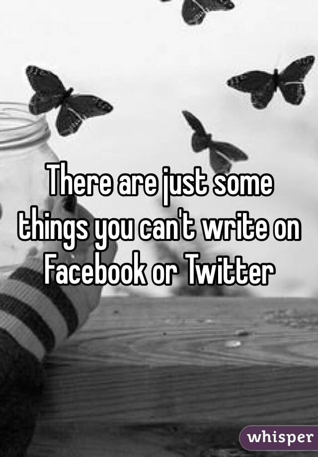 There are just some things you can't write on Facebook or Twitter