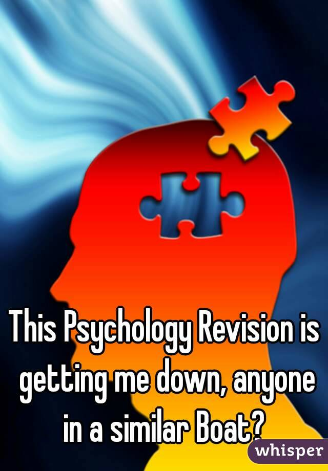 This Psychology Revision is getting me down, anyone in a similar Boat?