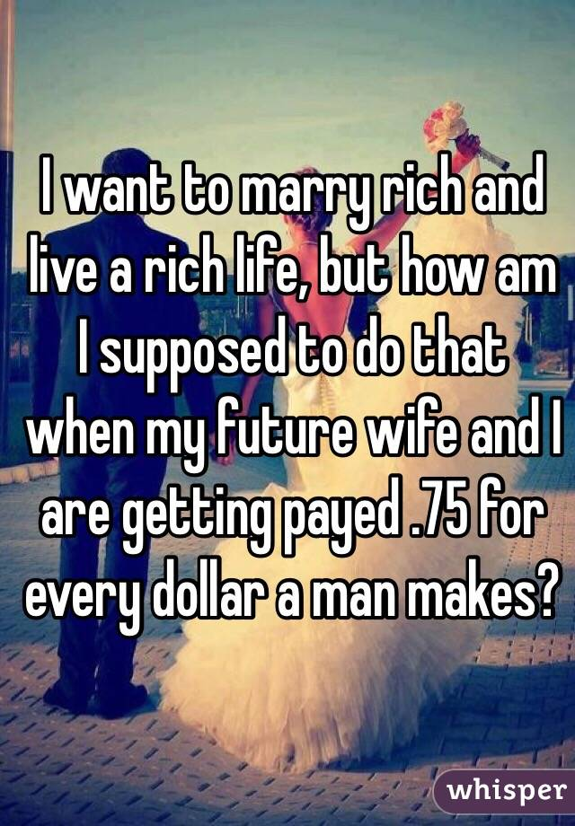 I want to marry rich and live a rich life, but how am I supposed to do that when my future wife and I are getting payed .75 for every dollar a man makes?