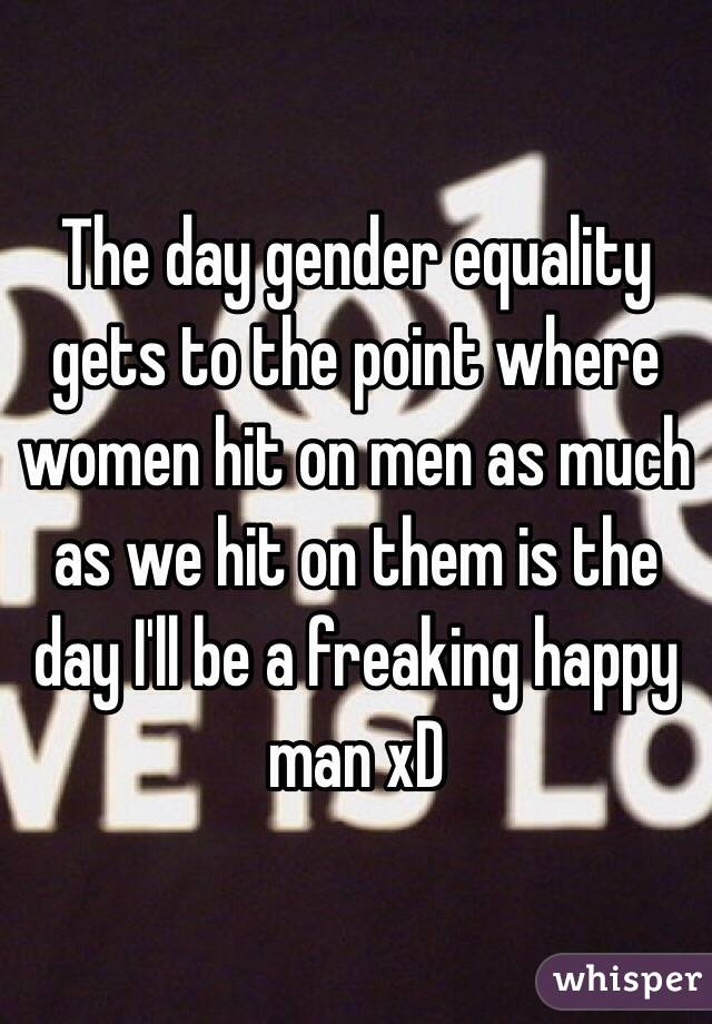 The day gender equality gets to the point where women hit on men as much as we hit on them is the day I'll be a freaking happy man xD