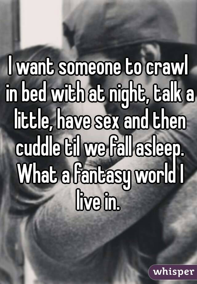 I want someone to crawl in bed with at night, talk a little, have sex and then cuddle til we fall asleep. What a fantasy world I live in.