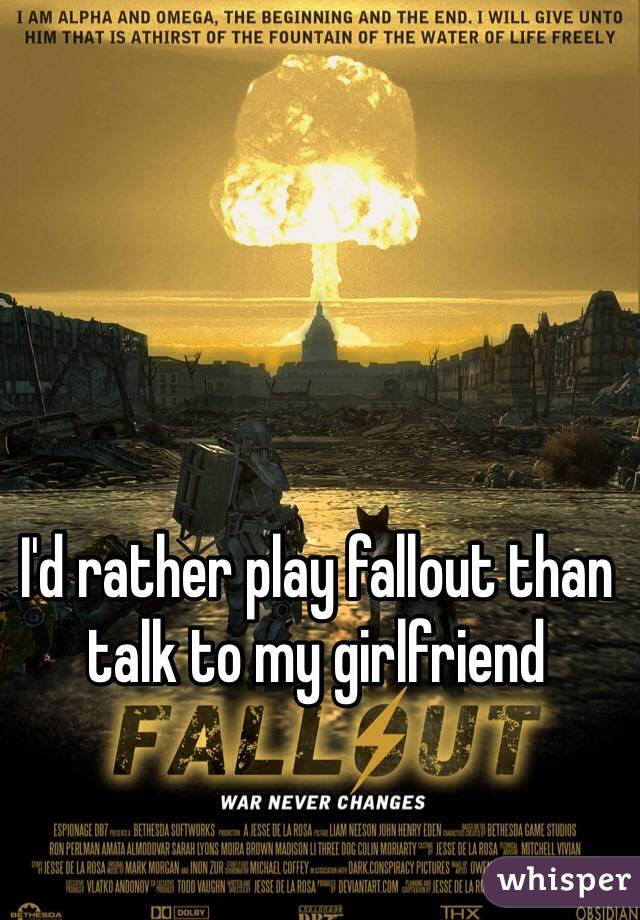 I'd rather play fallout than talk to my girlfriend