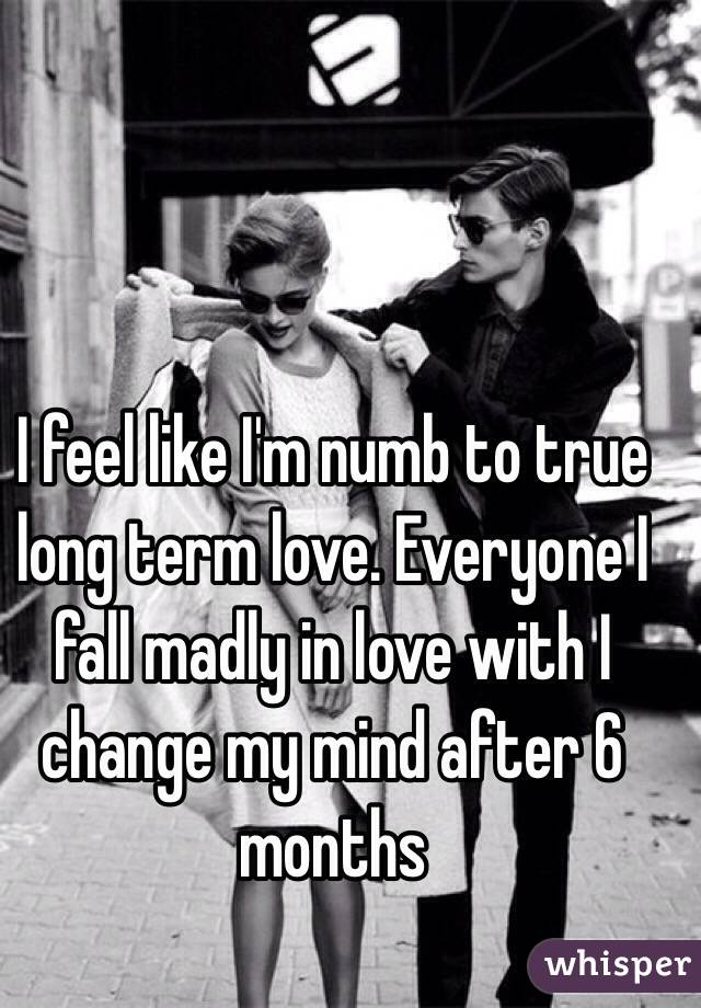 I feel like I'm numb to true long term love. Everyone I fall madly in love with I change my mind after 6 months