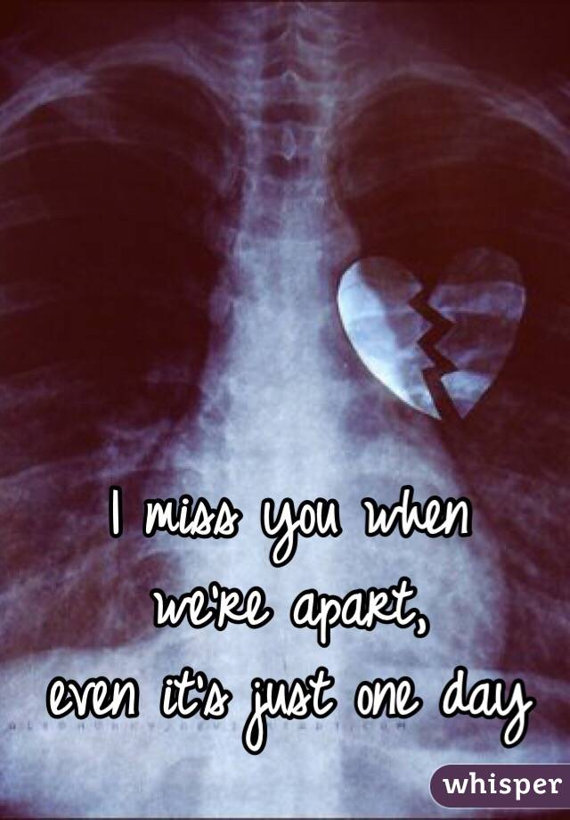I miss you when  we're apart,  even it's just one day