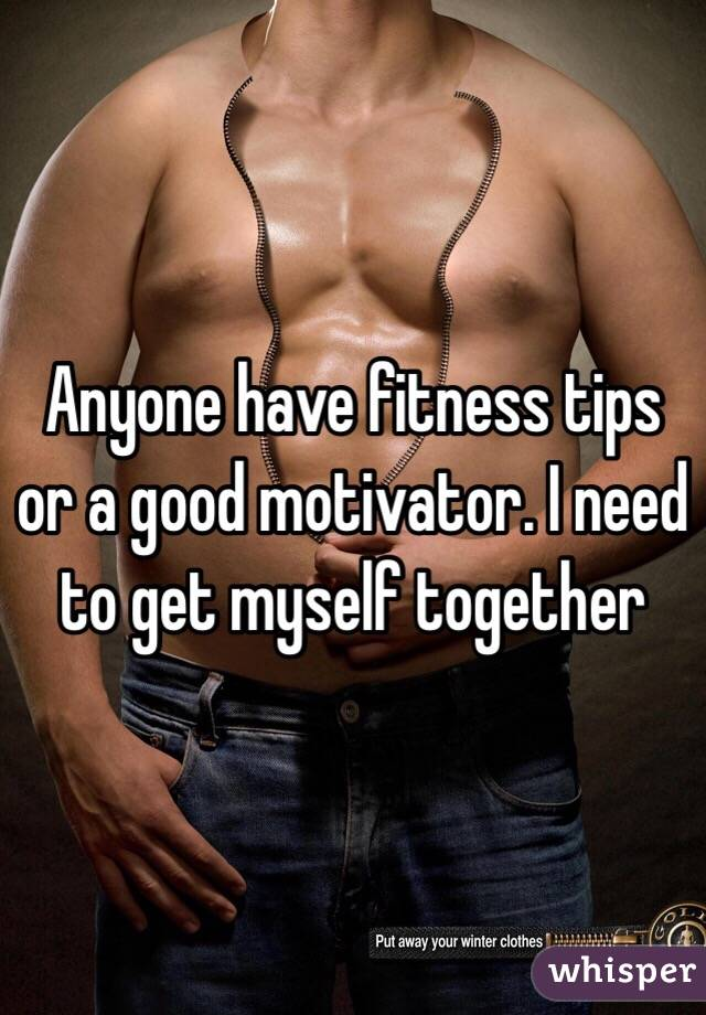 Anyone have fitness tips or a good motivator. I need to get myself together