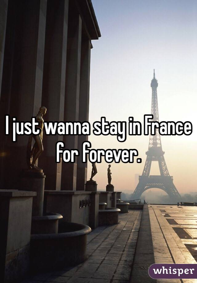 I just wanna stay in France for forever.