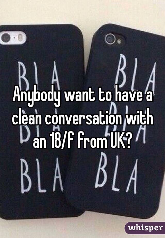 Anybody want to have a clean conversation with an 18/f from UK?