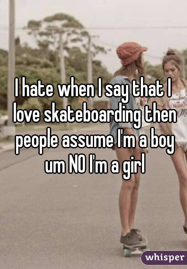 I hate when I say that I love skateboarding then people assume I'm a boy um NO I'm a girl