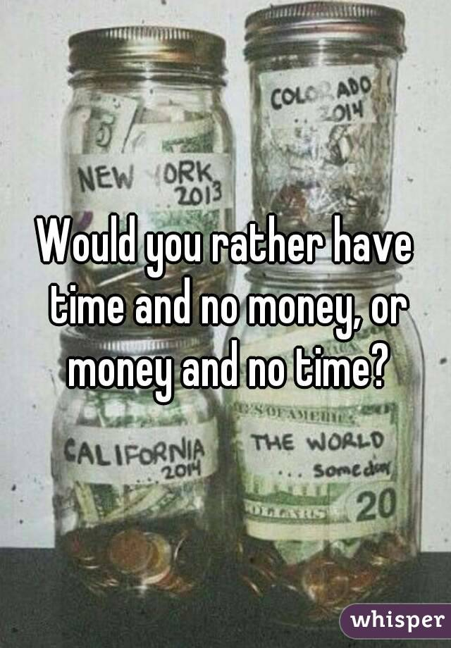 Would you rather have time and no money, or money and no time?