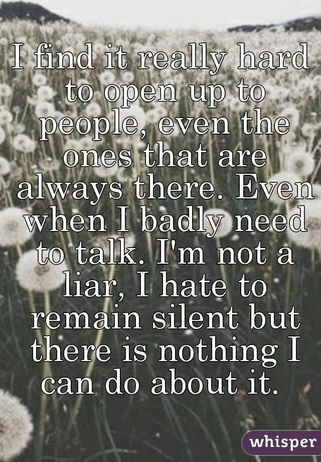 I find it really hard to open up to people, even the ones that are always there. Even when I badly need to talk. I'm not a liar, I hate to remain silent but there is nothing I can do about it.