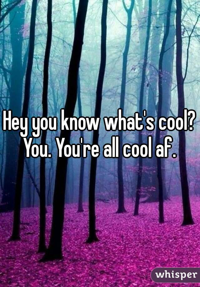 Hey you know what's cool? You. You're all cool af.