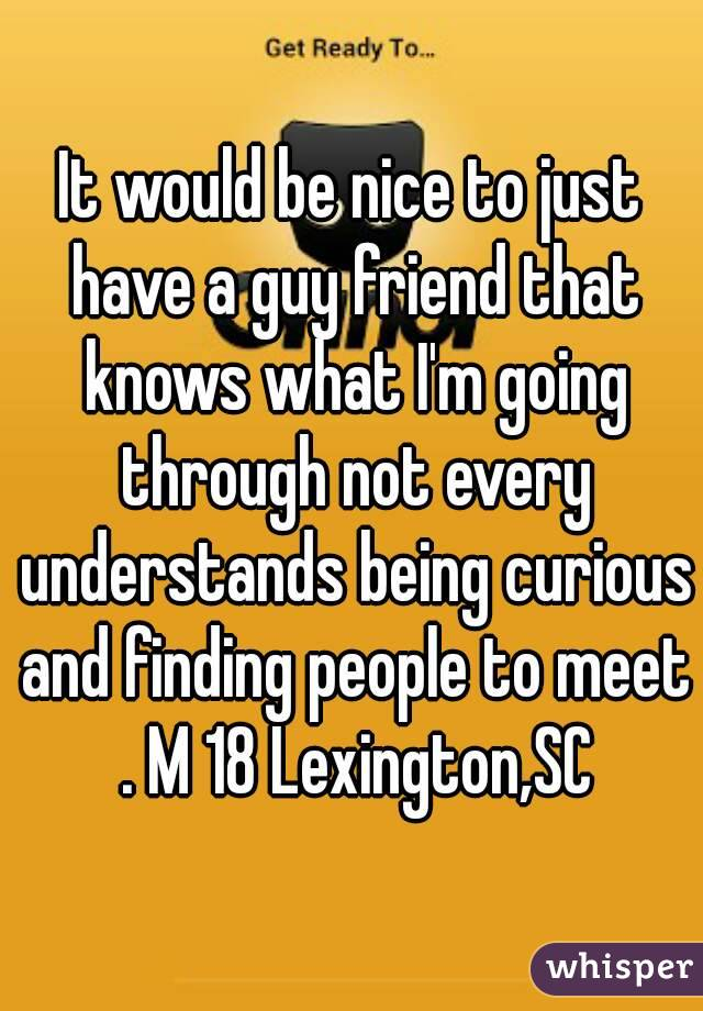 It would be nice to just have a guy friend that knows what I'm going through not every understands being curious and finding people to meet . M 18 Lexington,SC