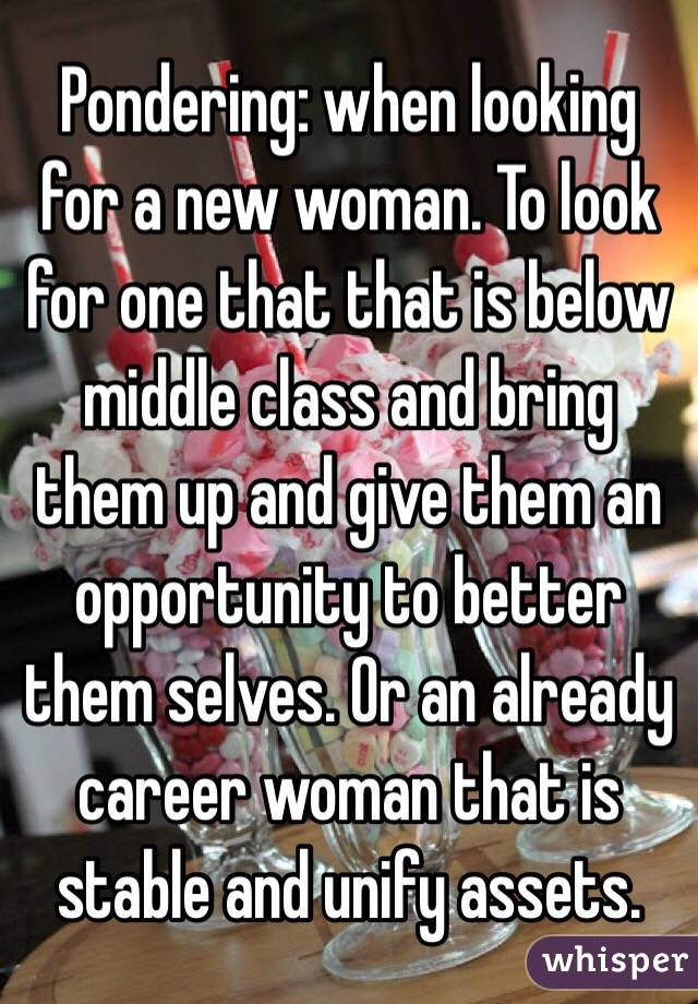 Pondering: when looking for a new woman. To look for one that that is below middle class and bring them up and give them an opportunity to better them selves. Or an already career woman that is stable and unify assets.