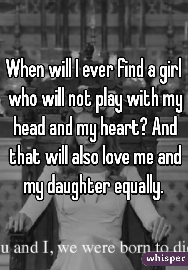 When will I ever find a girl who will not play with my head and my heart? And that will also love me and my daughter equally.