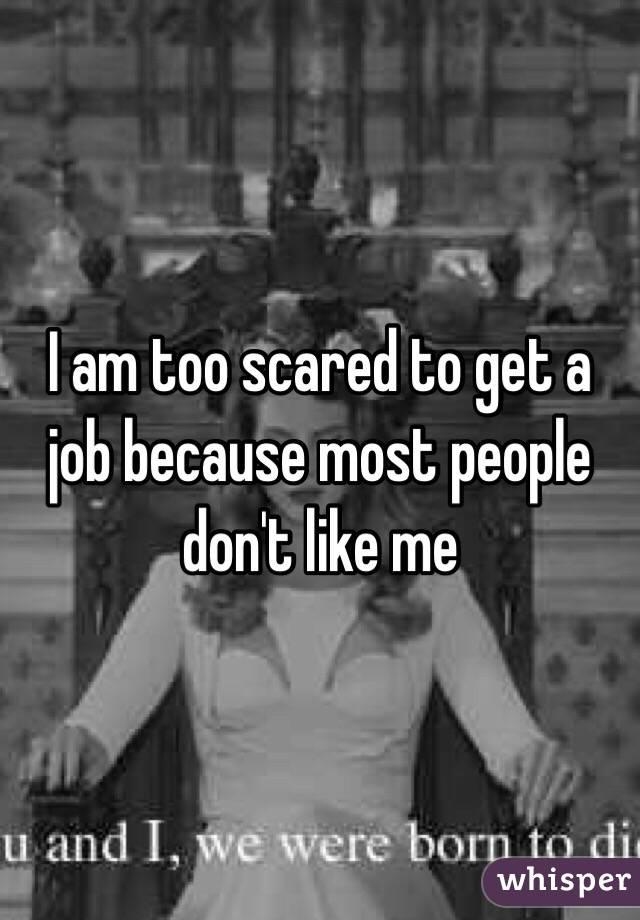 I am too scared to get a job because most people don't like me