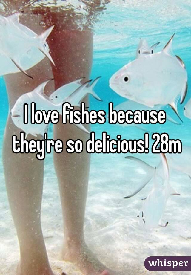 I love fishes because they're so delicious! 28m
