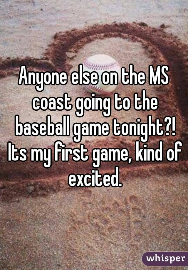 Anyone else on the MS coast going to the baseball game tonight?! Its my first game, kind of excited.