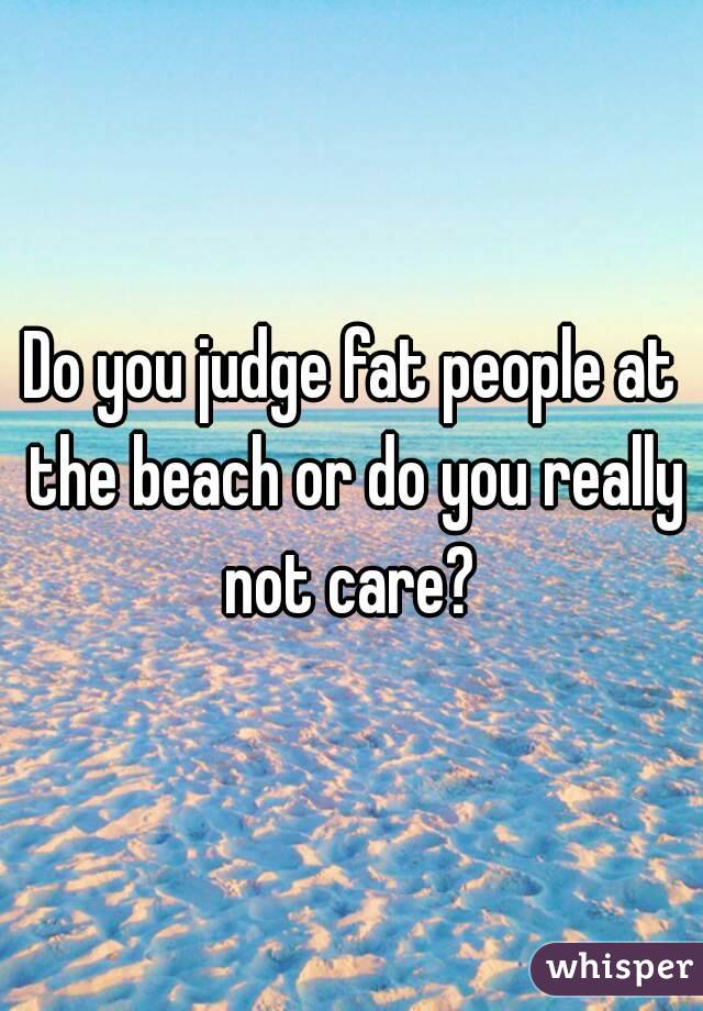 Do you judge fat people at the beach or do you really not care?