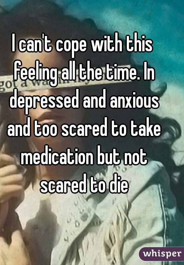 I can't cope with this feeling all the time. In depressed and anxious and too scared to take medication but not scared to die