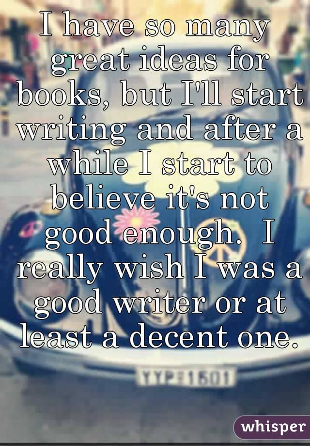 I have so many great ideas for books, but I'll start writing and after a while I start to believe it's not good enough.  I really wish I was a good writer or at least a decent one.