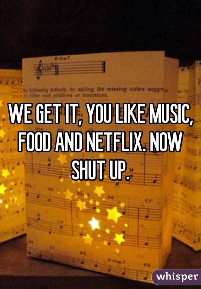 WE GET IT, YOU LIKE MUSIC, FOOD AND NETFLIX. NOW SHUT UP.