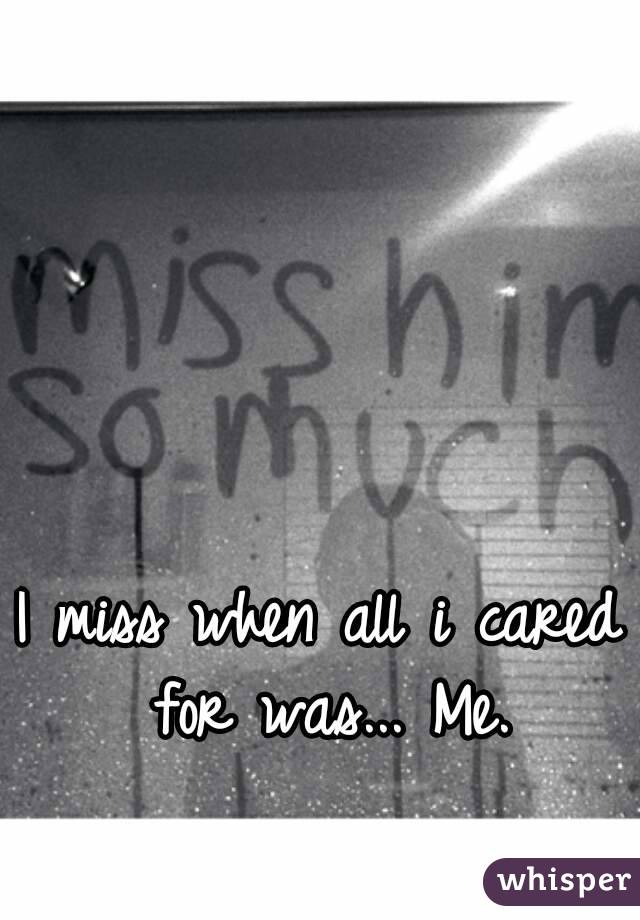 I miss when all i cared for was... Me.