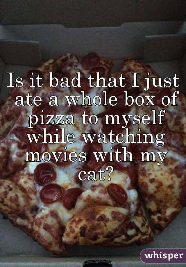 Is it bad that I just ate a whole box of pizza to myself while watching movies with my cat?