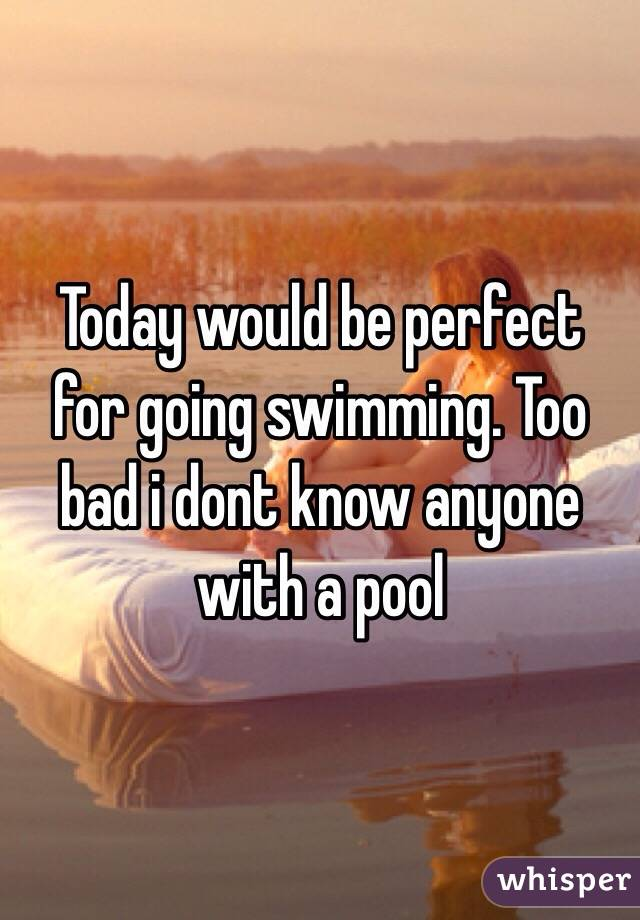 Today would be perfect for going swimming. Too bad i dont know anyone with a pool