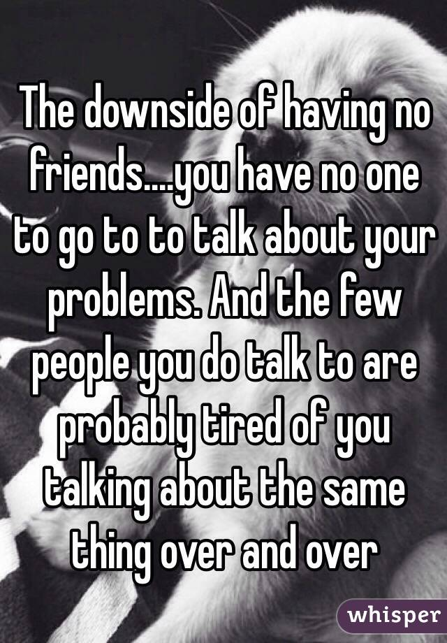 The downside of having no friends....you have no one to go to to talk about your problems. And the few people you do talk to are probably tired of you talking about the same thing over and over