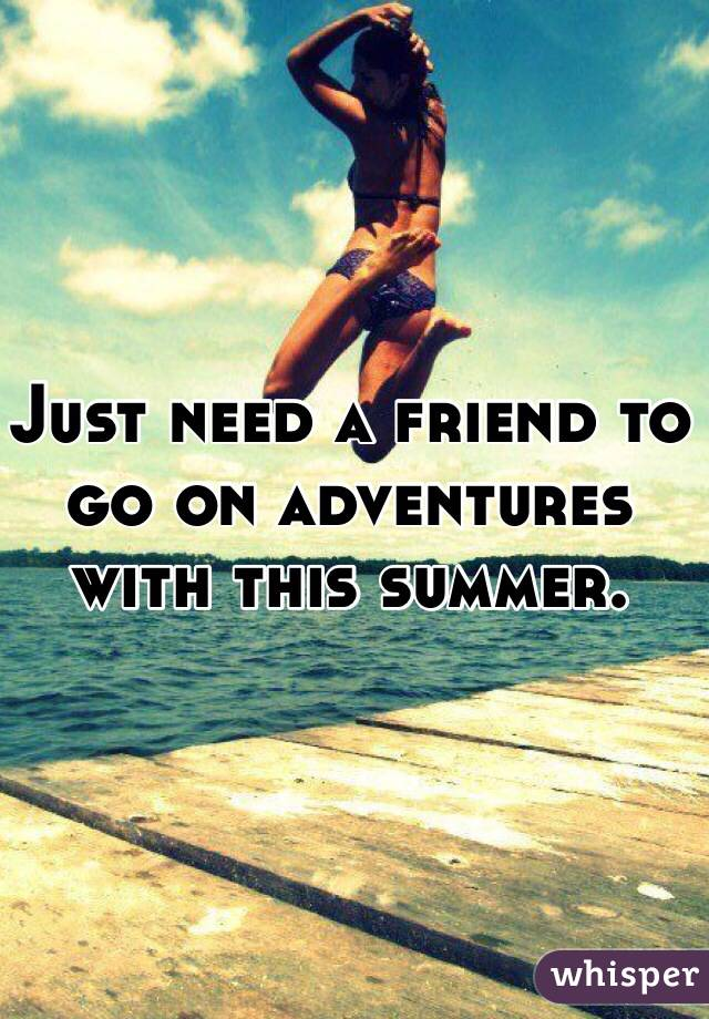 Just need a friend to go on adventures with this summer.