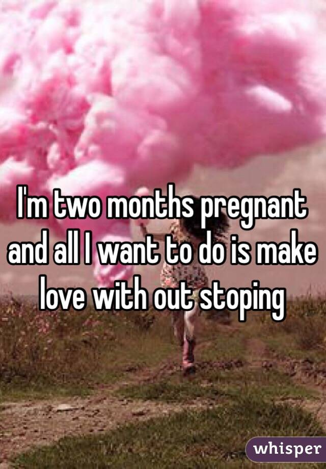 I'm two months pregnant and all I want to do is make love with out stoping